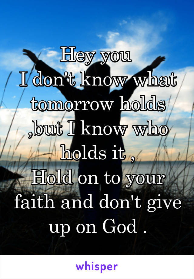 Hey you  I don't know what tomorrow holds ,but I know who holds it , Hold on to your faith and don't give up on God .