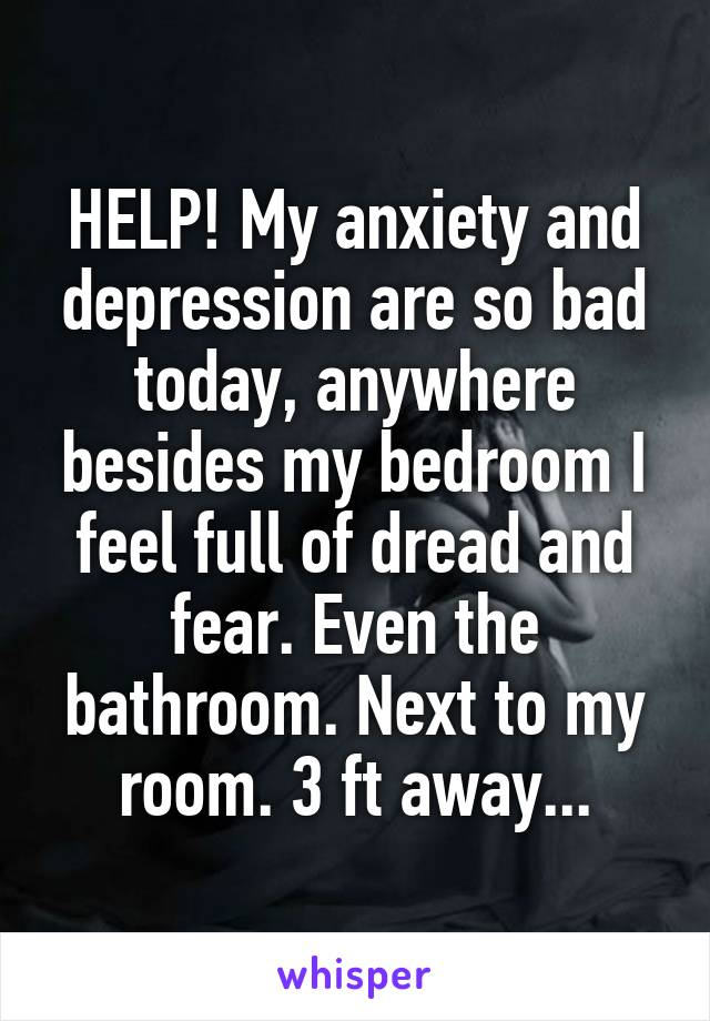HELP! My anxiety and depression are so bad today, anywhere besides my bedroom I feel full of dread and fear. Even the bathroom. Next to my room. 3 ft away...