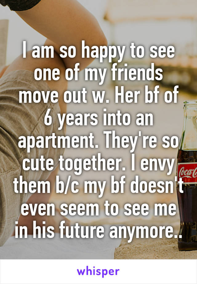 I am so happy to see one of my friends move out w. Her bf of 6 years into an apartment. They're so cute together. I envy them b/c my bf doesn't even seem to see me in his future anymore..