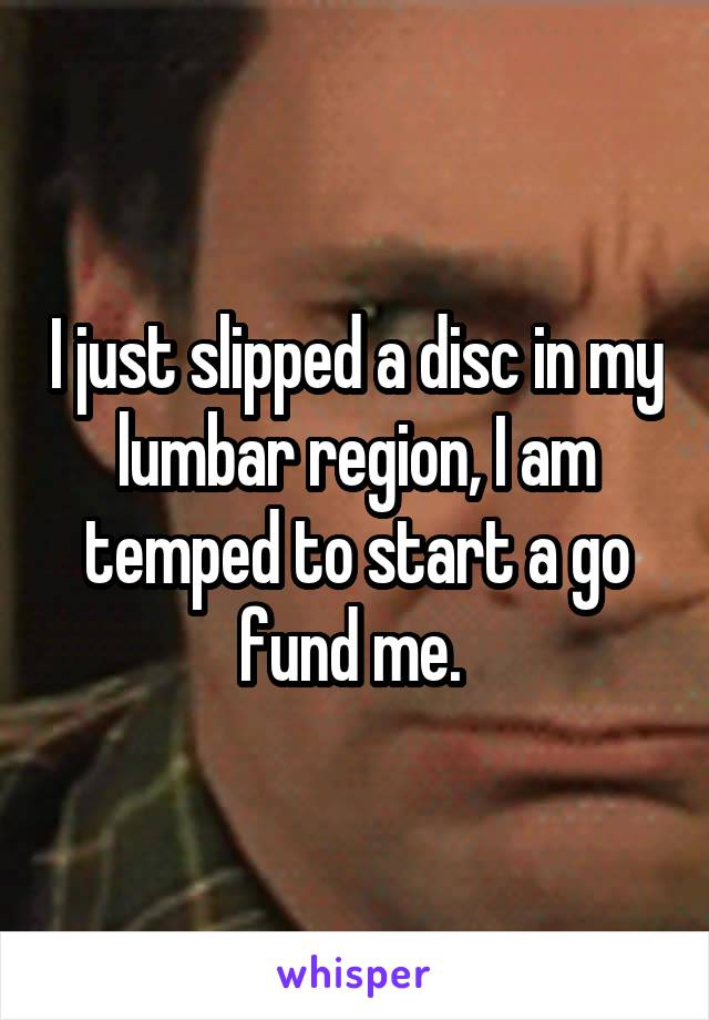 I just slipped a disc in my lumbar region, I am temped to start a go fund me.