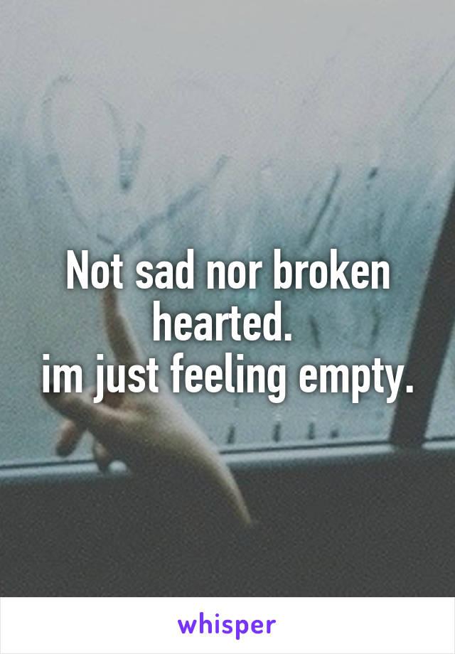 Not sad nor broken hearted.  im just feeling empty.