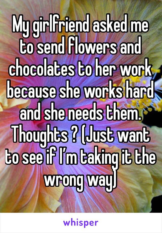 My girlfriend asked me to send flowers and chocolates to her work because she works hard and she needs them. Thoughts ? (Just want to see if I'm taking it the wrong way)