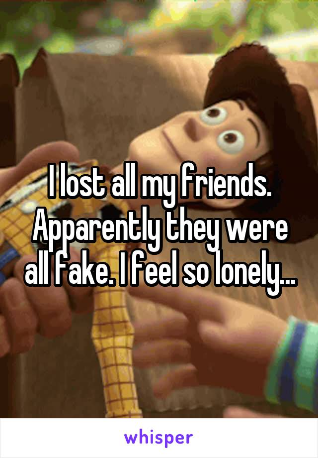I lost all my friends. Apparently they were all fake. I feel so lonely...