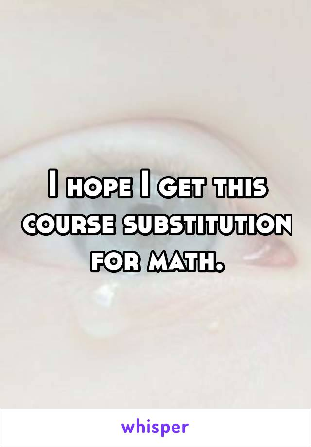 I hope I get this course substitution for math.