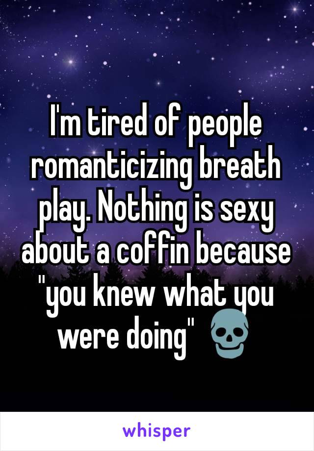 "I'm tired of people romanticizing breath play. Nothing is sexy about a coffin because ""you knew what you were doing"" 💀"