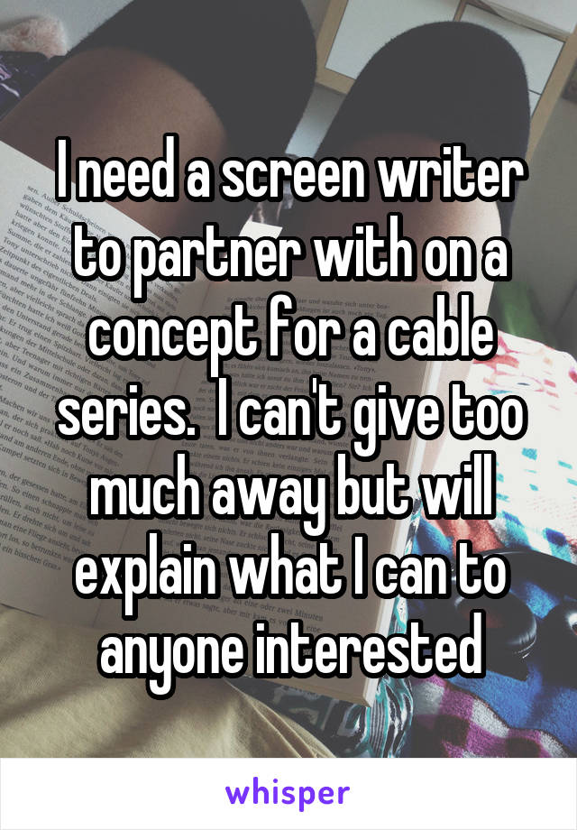 I need a screen writer to partner with on a concept for a cable series.  I can't give too much away but will explain what I can to anyone interested