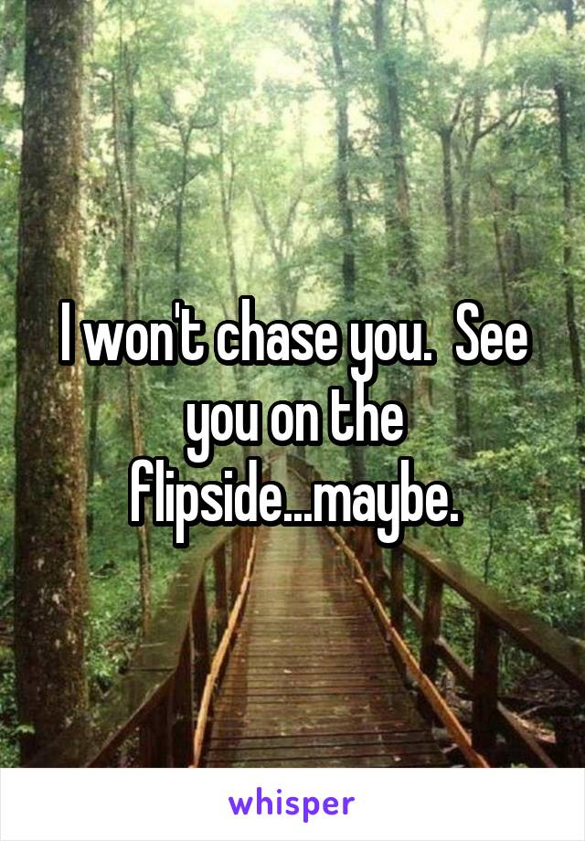 I won't chase you.  See you on the flipside...maybe.