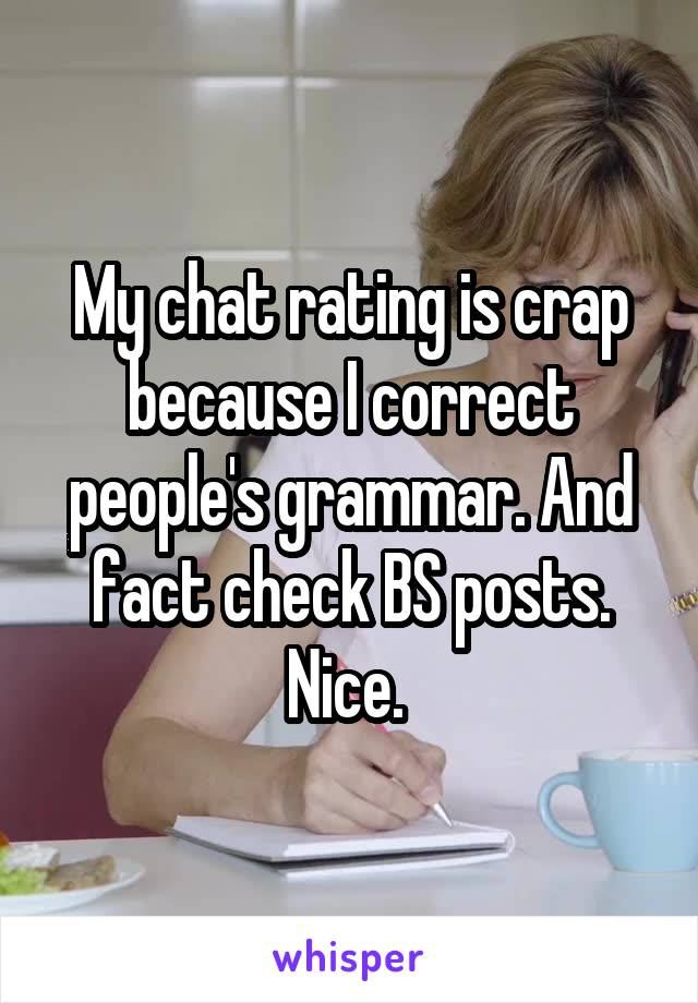 My chat rating is crap because I correct people's grammar. And fact check BS posts. Nice.
