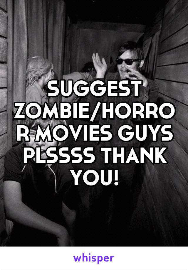 SUGGEST ZOMBIE/HORROR MOVIES GUYS PLSSSS THANK YOU!