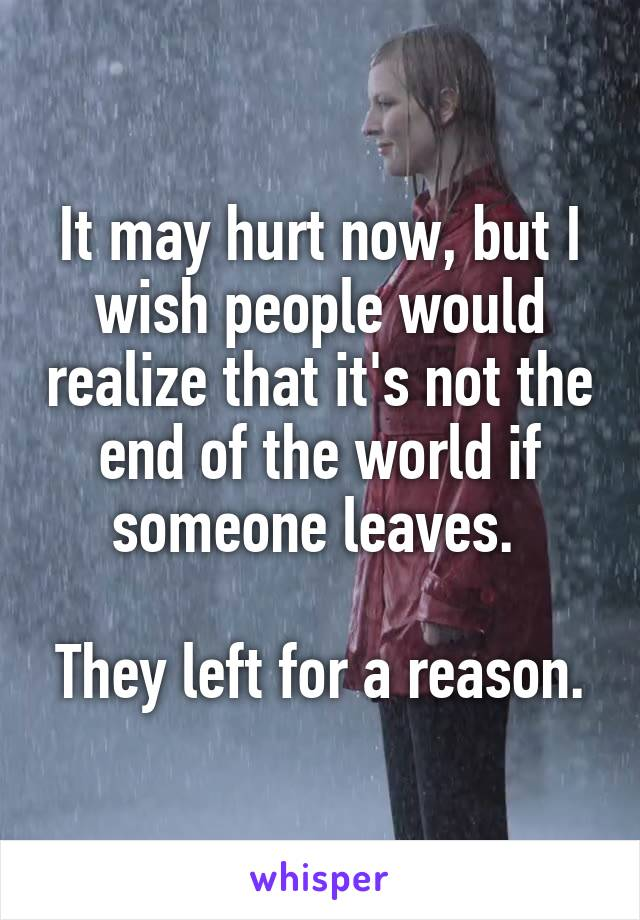 It may hurt now, but I wish people would realize that it's not the end of the world if someone leaves.   They left for a reason.