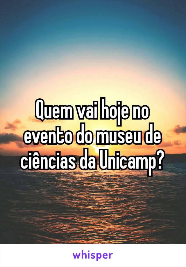Quem vai hoje no evento do museu de ciências da Unicamp?