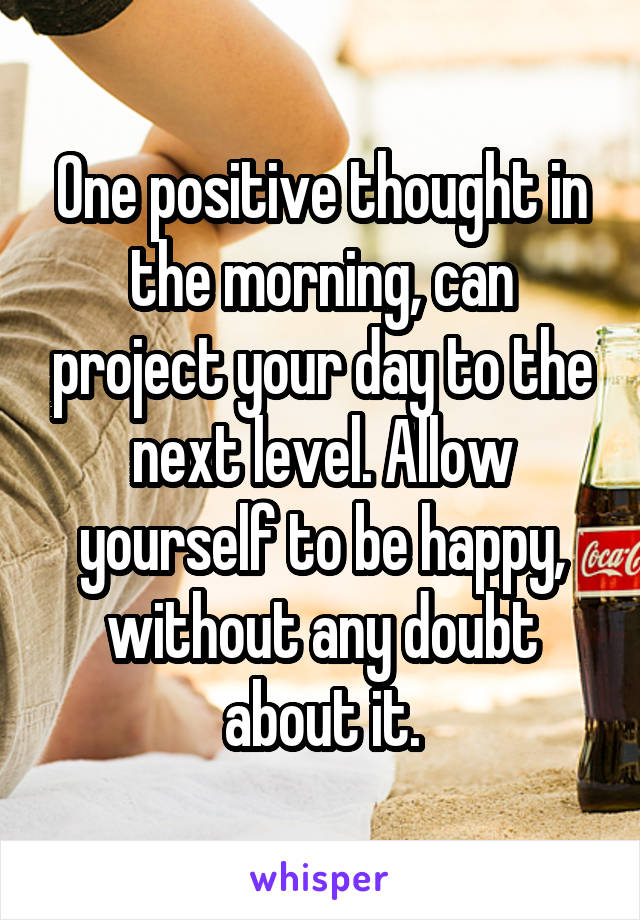 One positive thought in the morning, can project your day to the next level. Allow yourself to be happy, without any doubt about it.