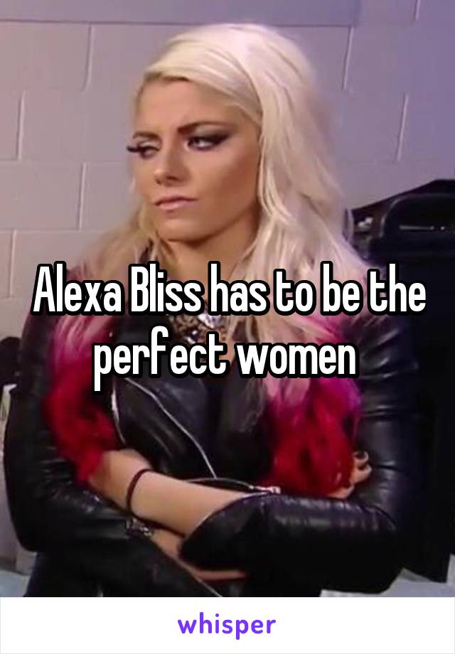 Alexa Bliss has to be the perfect women