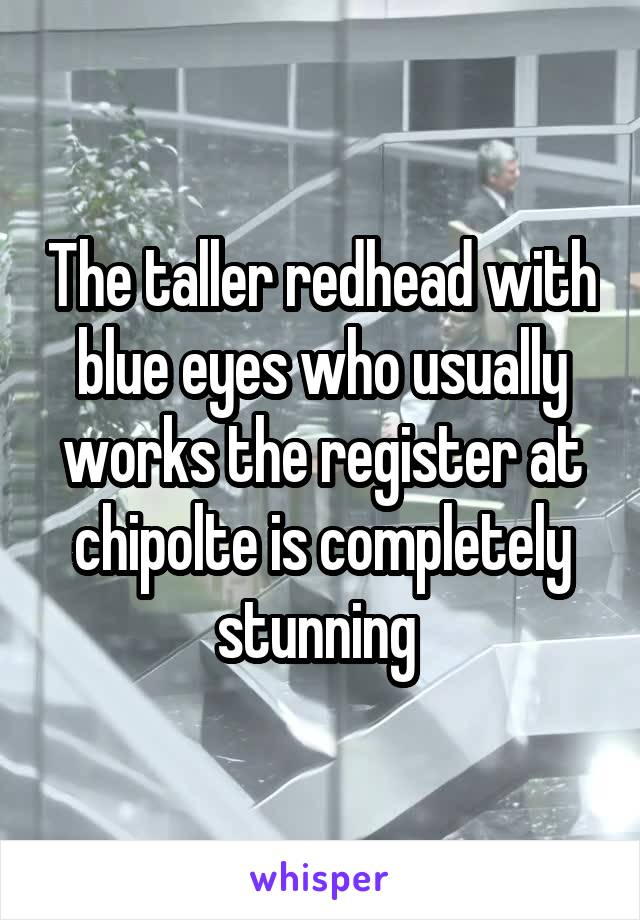 The taller redhead with blue eyes who usually works the register at chipolte is completely stunning