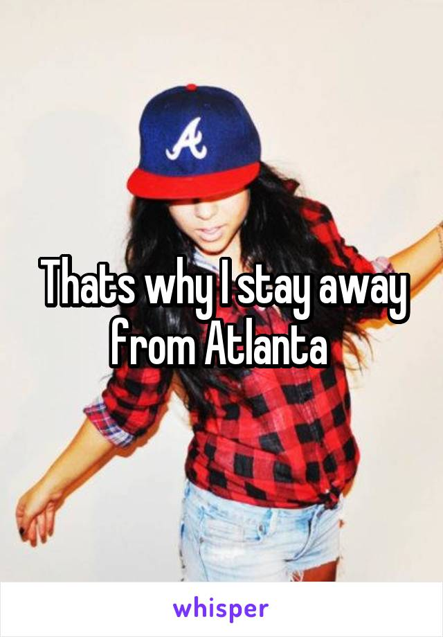 Thats why I stay away from Atlanta
