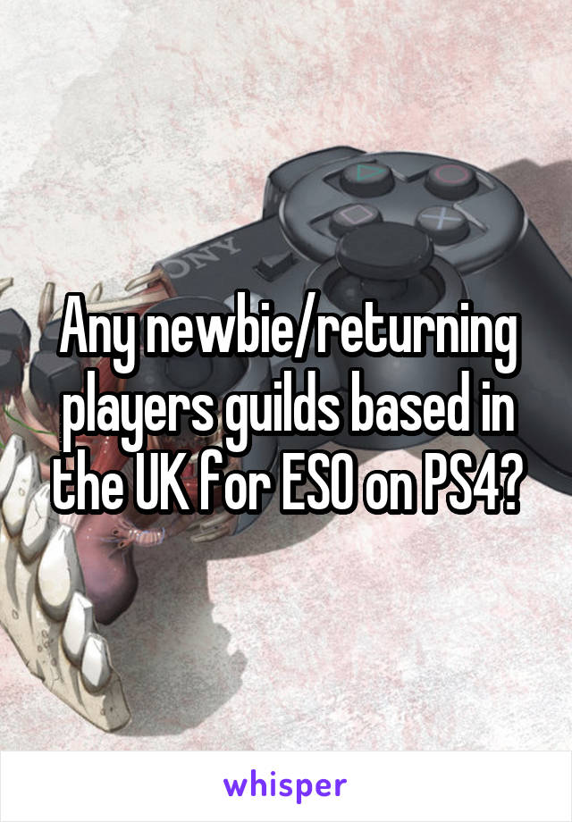 Any newbie/returning players guilds based in the UK for ESO on PS4?