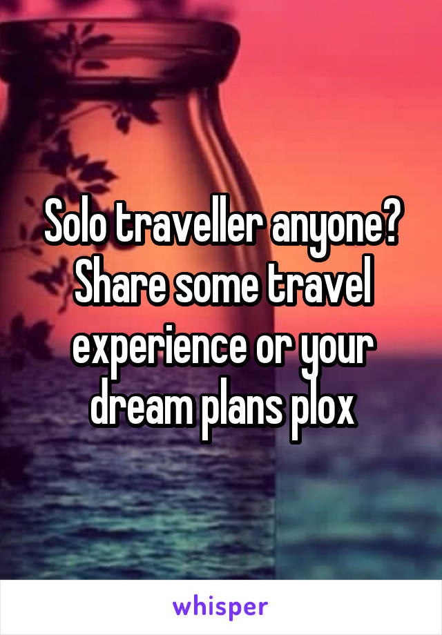 Solo traveller anyone? Share some travel experience or your dream plans plox