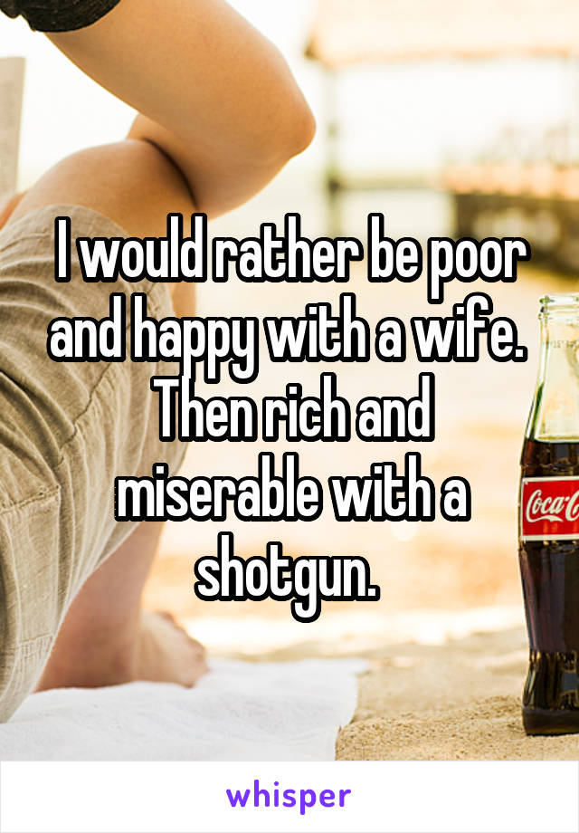 I would rather be poor and happy with a wife.  Then rich and miserable with a shotgun.