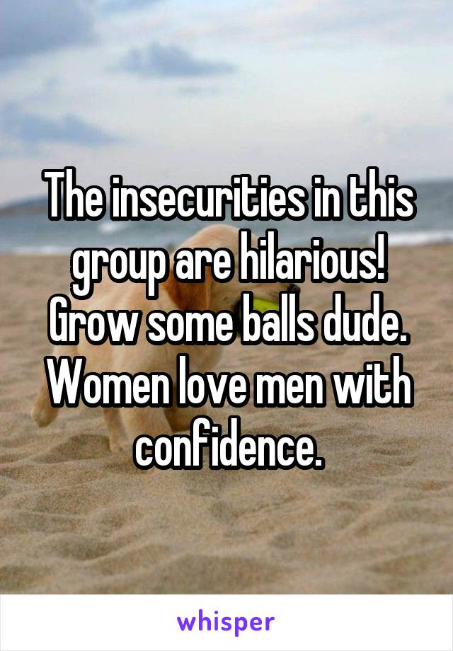 The insecurities in this group are hilarious! Grow some balls dude. Women love men with confidence.