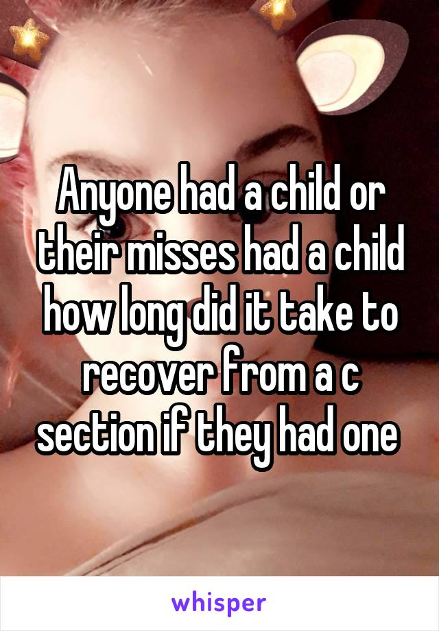 Anyone had a child or their misses had a child how long did it take to recover from a c section if they had one