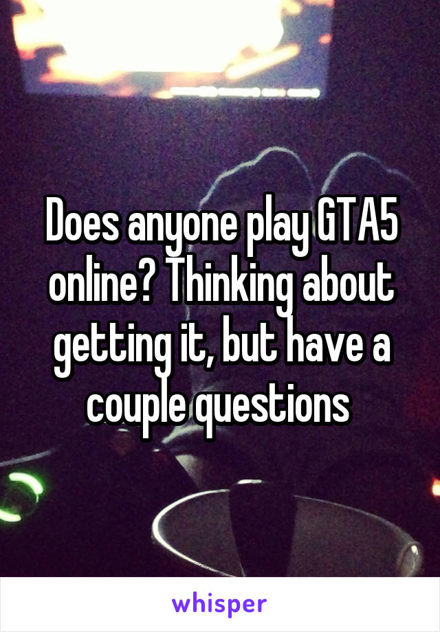 Does anyone play GTA5 online? Thinking about getting it, but have a couple questions