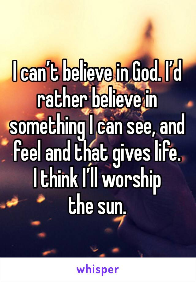 I can't believe in God. I'd rather believe in something I can see, and feel and that gives life.  I think I'll worship the sun.