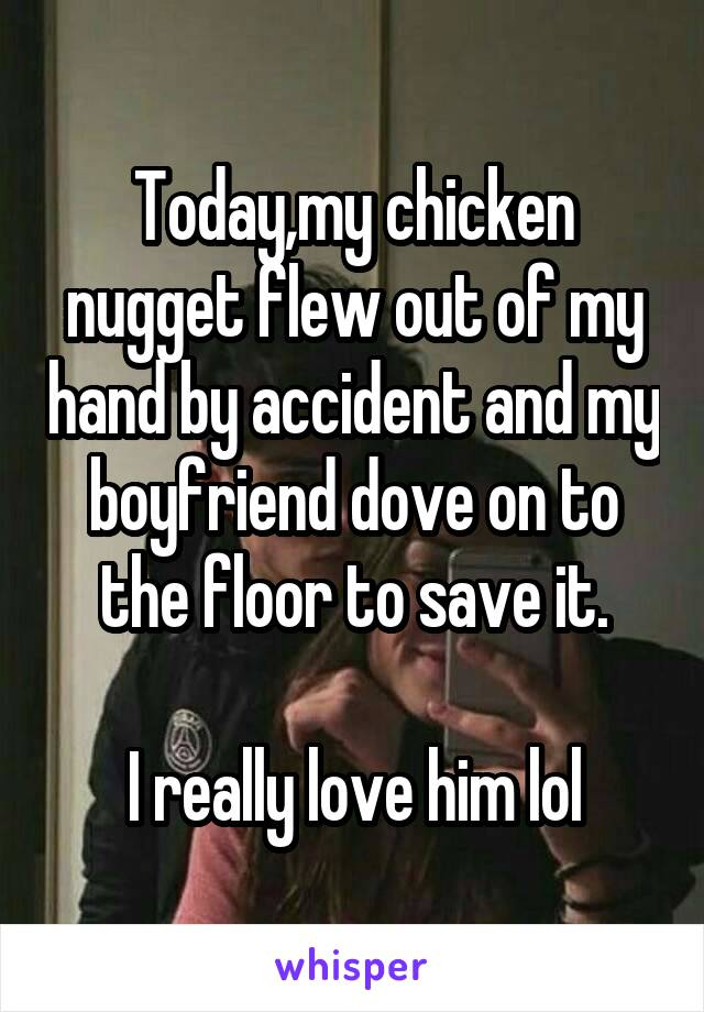 Today,my chicken nugget flew out of my hand by accident and my boyfriend dove on to the floor to save it.  I really love him lol