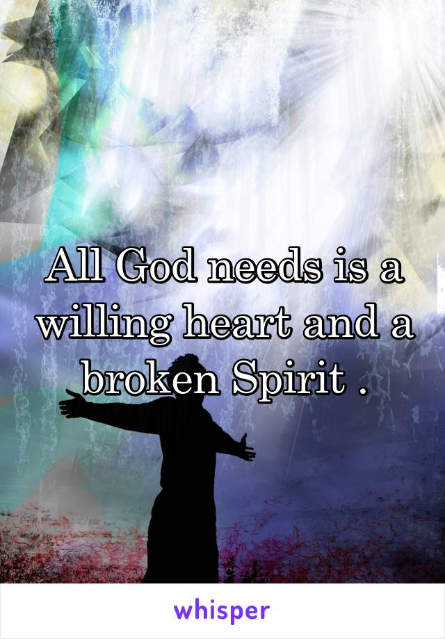 All God needs is a willing heart and a broken Spirit .