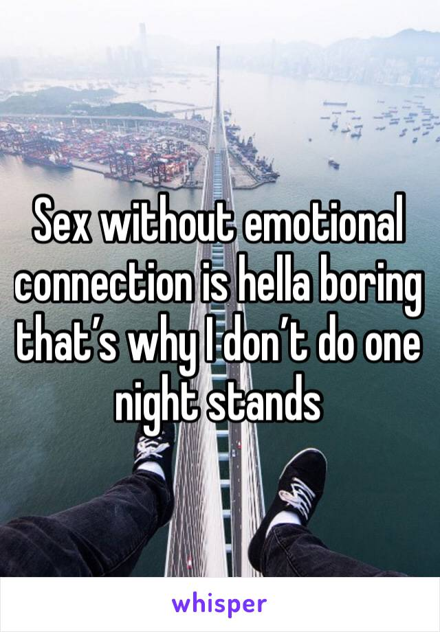 Sex without emotional connection is hella boring that's why I don't do one night stands