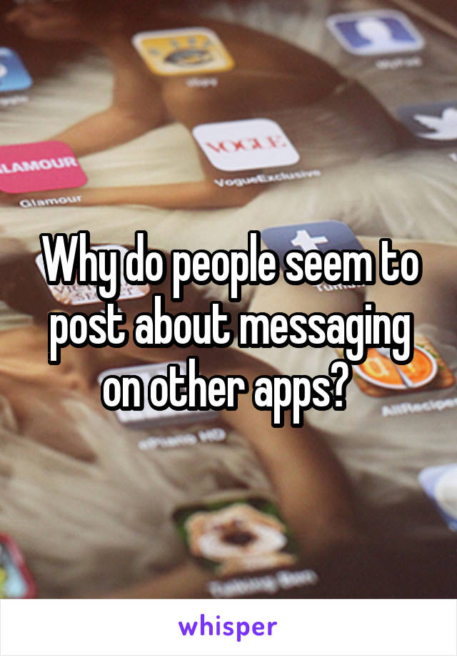 Why do people seem to post about messaging on other apps?