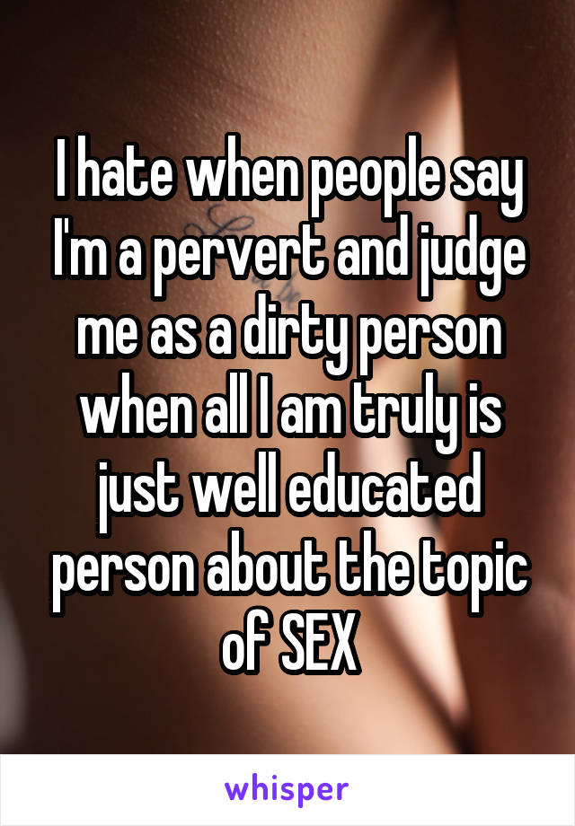 I hate when people say I'm a pervert and judge me as a dirty person when all I am truly is just well educated person about the topic of SEX