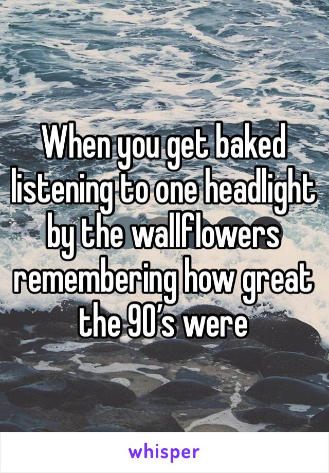 When you get baked listening to one headlight by the wallflowers remembering how great the 90's were