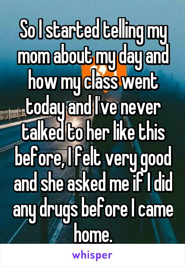 So I started telling my mom about my day and how my class went today and I've never talked to her like this before, I felt very good and she asked me if I did any drugs before I came home.