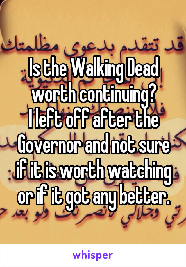 Is the Walking Dead worth continuing? I left off after the Governor and not sure if it is worth watching or if it got any better.