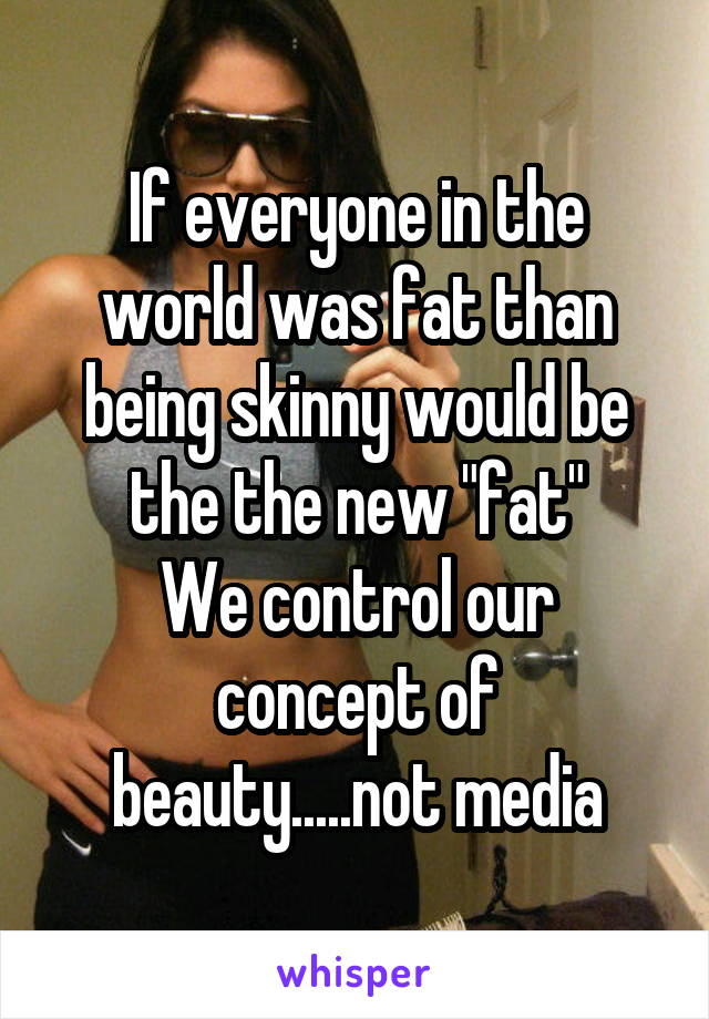 "If everyone in the world was fat than being skinny would be the the new ""fat"" We control our concept of beauty.....not media"