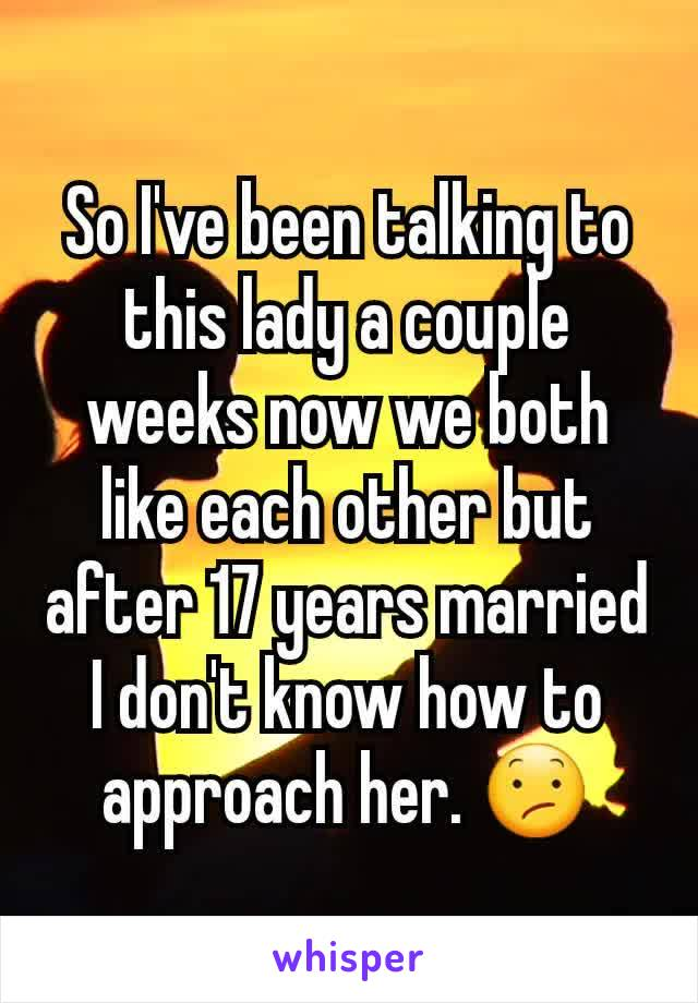 So I've been talking to this lady a couple weeks now we both like each other but after 17 years married I don't know how to approach her. 😕