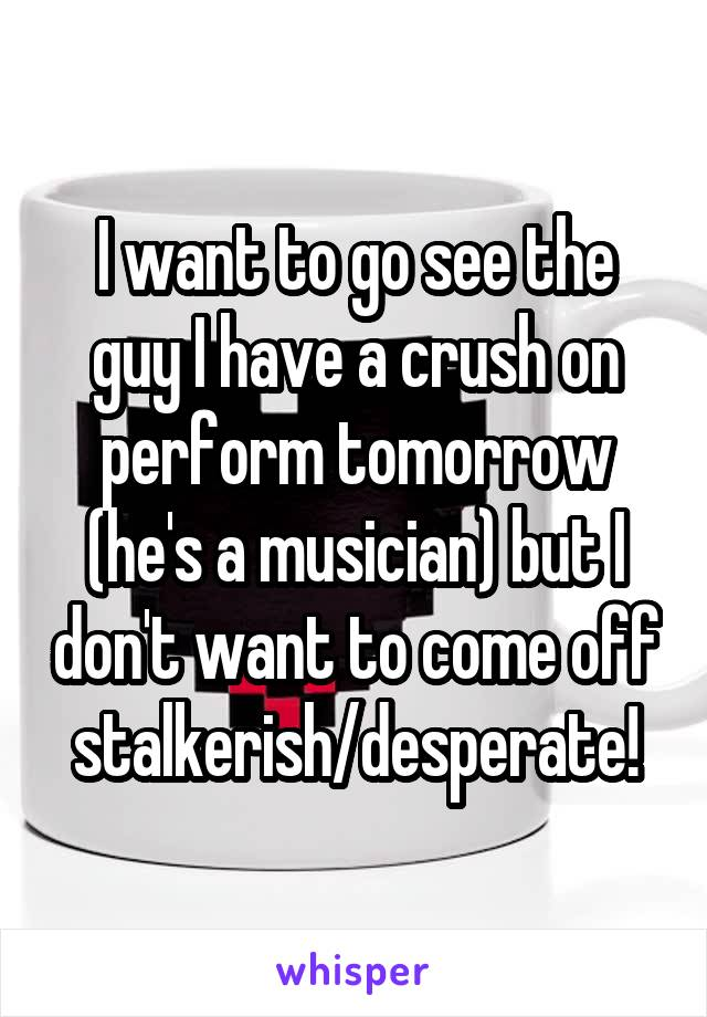 I want to go see the guy I have a crush on perform tomorrow (he's a musician) but I don't want to come off stalkerish/desperate!