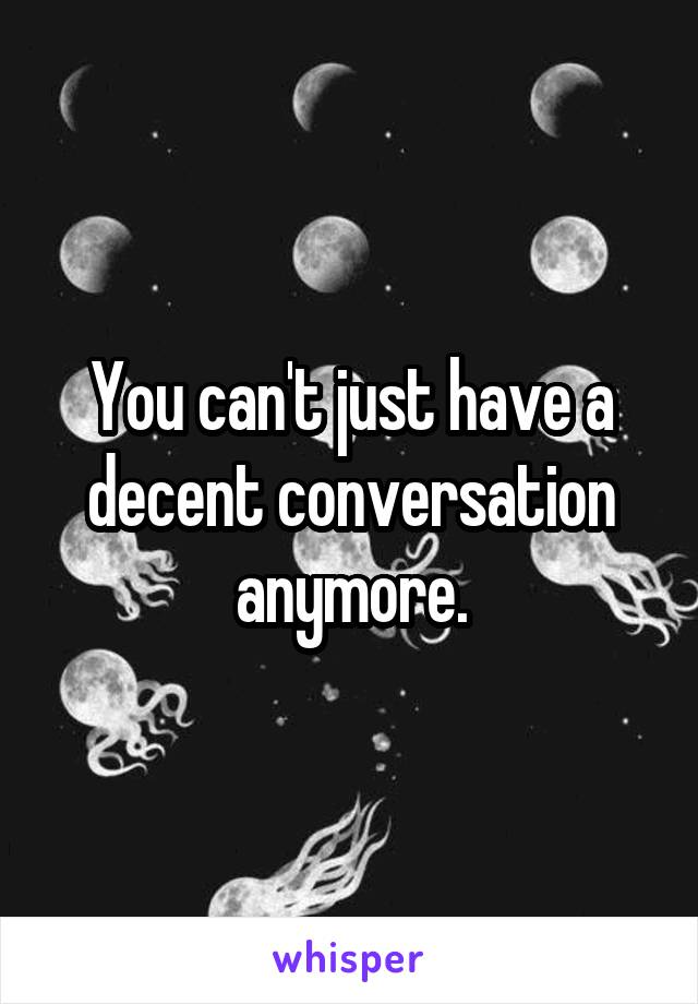 You can't just have a decent conversation anymore.