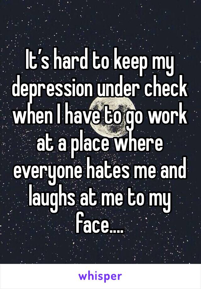 It's hard to keep my depression under check when I have to go work at a place where everyone hates me and laughs at me to my face....