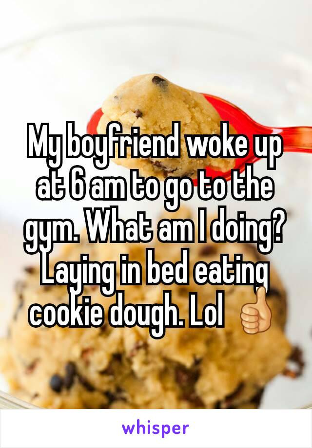 My boyfriend woke up at 6 am to go to the gym. What am I doing? Laying in bed eating cookie dough. Lol 👍
