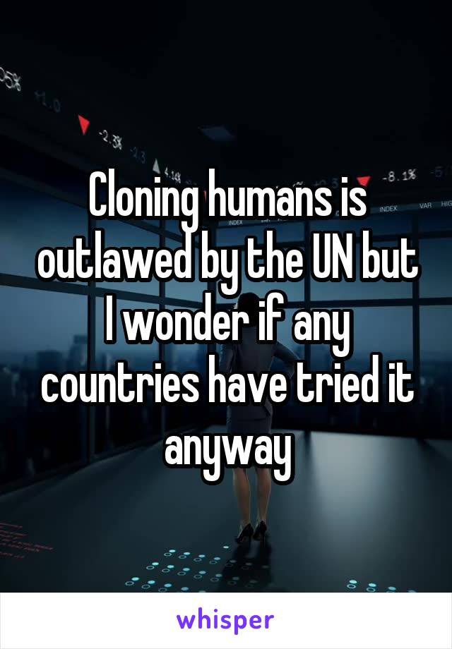 Cloning humans is outlawed by the UN but I wonder if any countries have tried it anyway