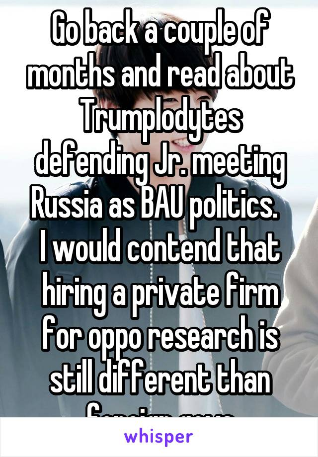 Go back a couple of months and read about Trumplodytes defending Jr. meeting Russia as BAU politics.   I would contend that hiring a private firm for oppo research is still different than foreign govs