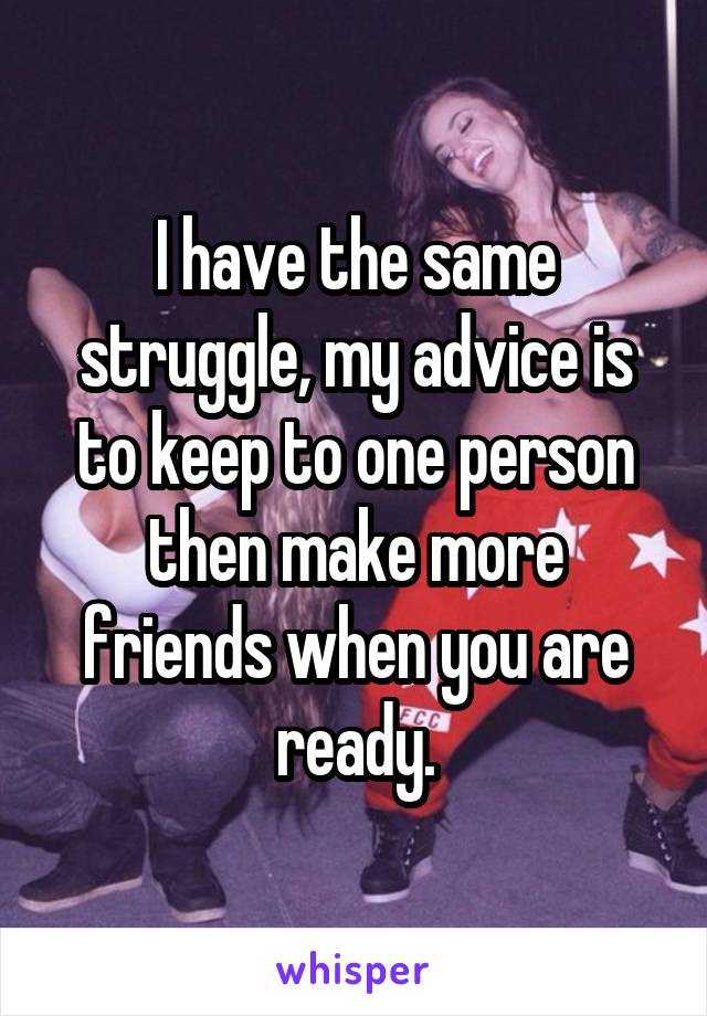 I have the same struggle, my advice is to keep to one person then make more friends when you are ready.