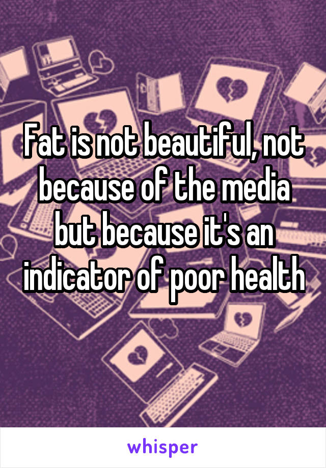 Fat is not beautiful, not because of the media but because it's an indicator of poor health
