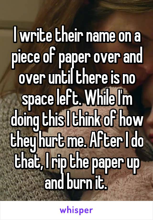 I write their name on a piece of paper over and over until there is no space left. While I'm doing this I think of how they hurt me. After I do that, I rip the paper up and burn it.