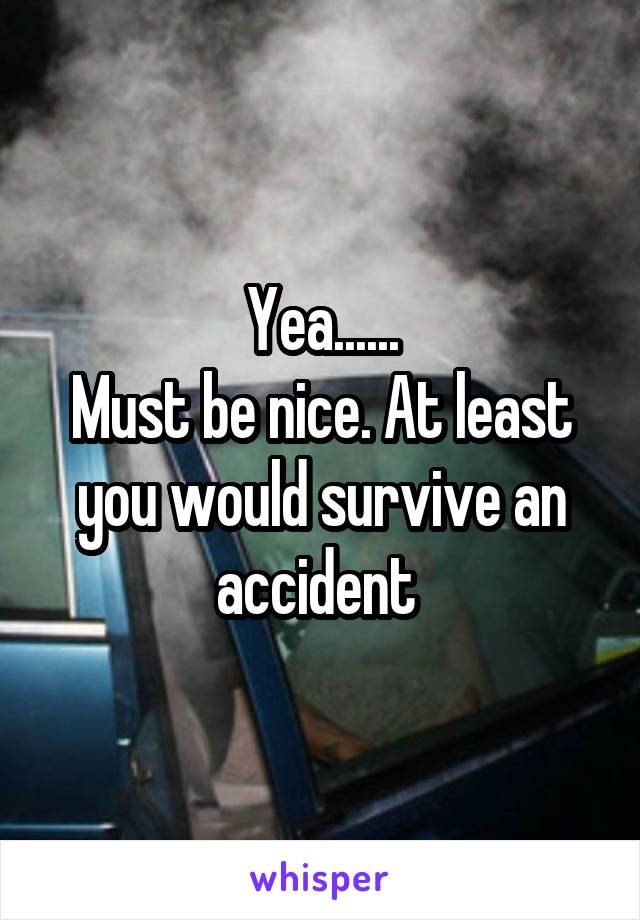 Yea...... Must be nice. At least you would survive an accident