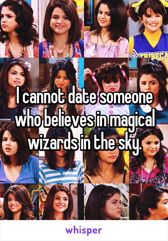 I cannot date someone who believes in magical wizards in the sky.