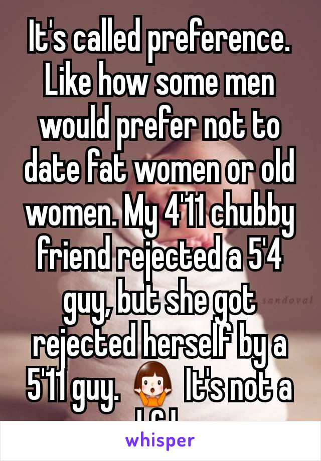 It's called preference. Like how some men would prefer not to date fat women or old women. My 4'11 chubby friend rejected a 5'4 guy, but she got rejected herself by a 5'11 guy. 🤷♀️ It's not a bfd.