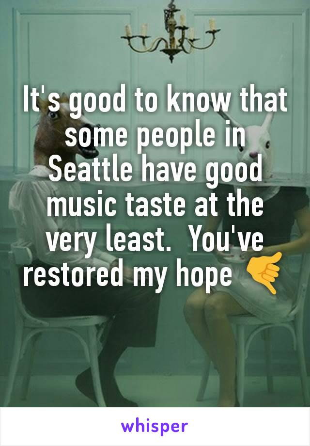 It's good to know that some people in Seattle have good music taste at the very least.  You've restored my hope 🤙