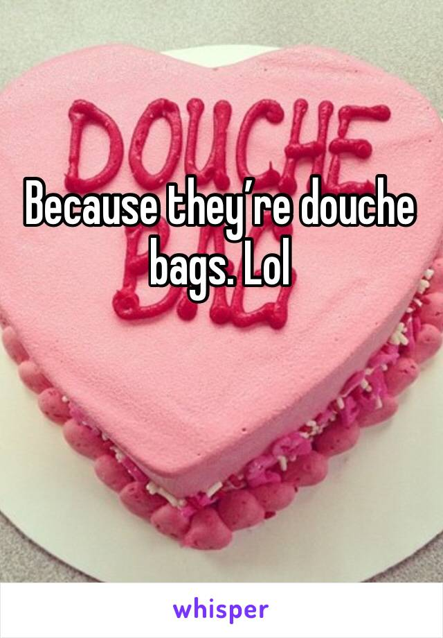 Because they're douche bags. Lol
